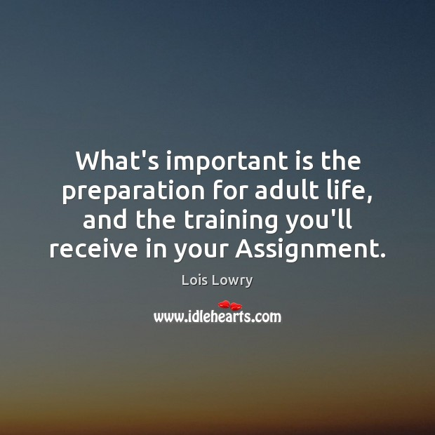 What's important is the preparation for adult life, and the training you'll Lois Lowry Picture Quote