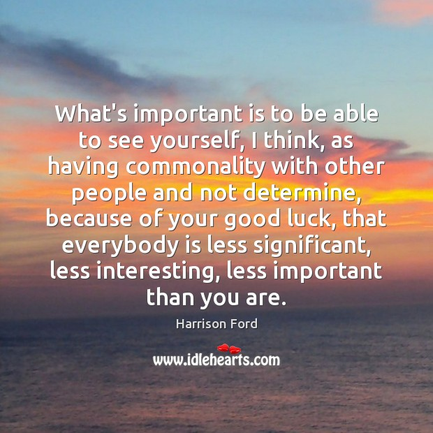 What's important is to be able to see yourself, I think, as Harrison Ford Picture Quote