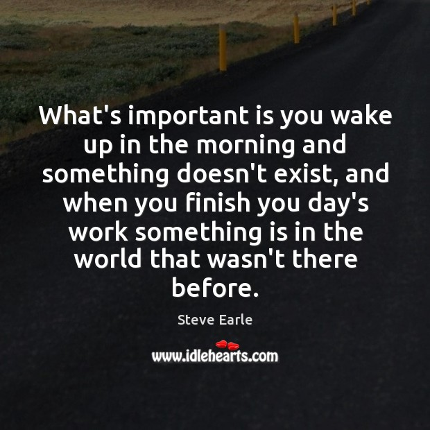 What's important is you wake up in the morning and something doesn't Steve Earle Picture Quote