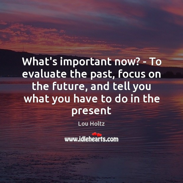 What's important now? – To evaluate the past, focus on the future, Lou Holtz Picture Quote