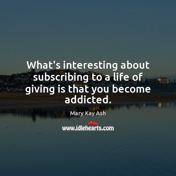 What's interesting about subscribing to a life of giving is that you become addicted. Mary Kay Ash Picture Quote