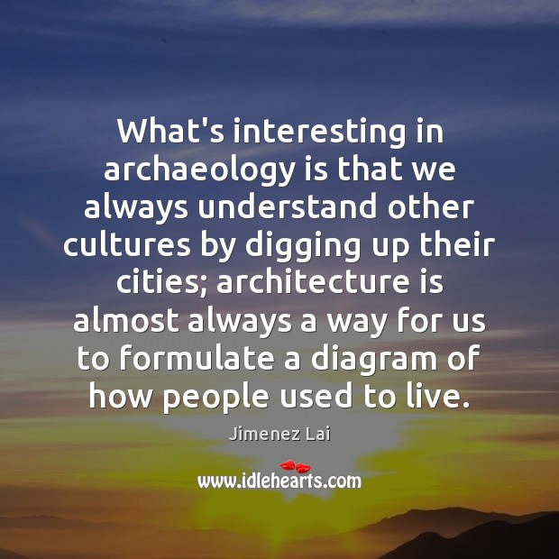 What's interesting in archaeology is that we always understand other cultures by Architecture Quotes Image