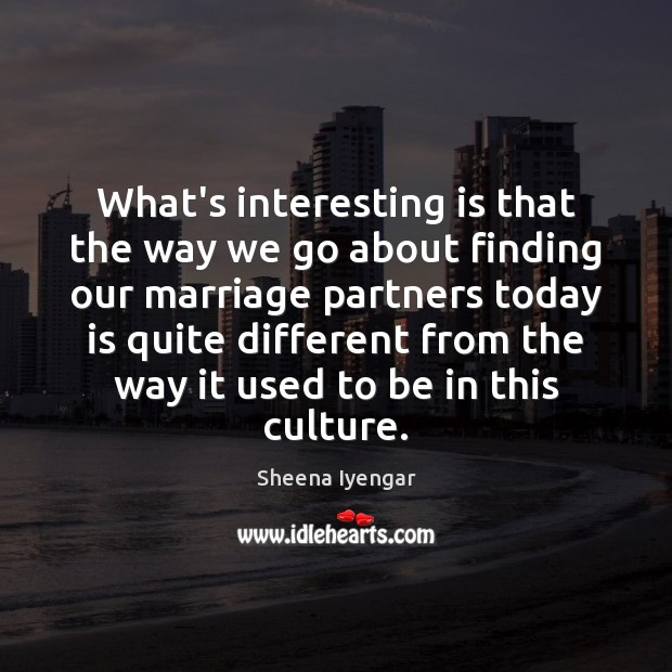 What's interesting is that the way we go about finding our marriage Sheena Iyengar Picture Quote