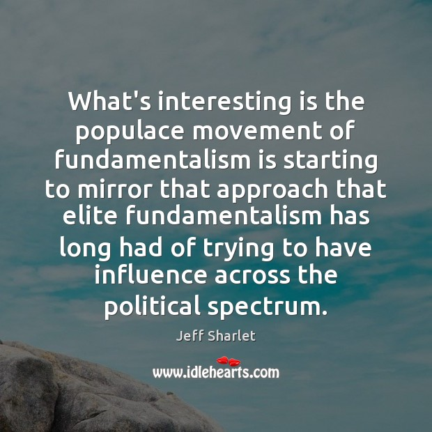 What's interesting is the populace movement of fundamentalism is starting to mirror Jeff Sharlet Picture Quote