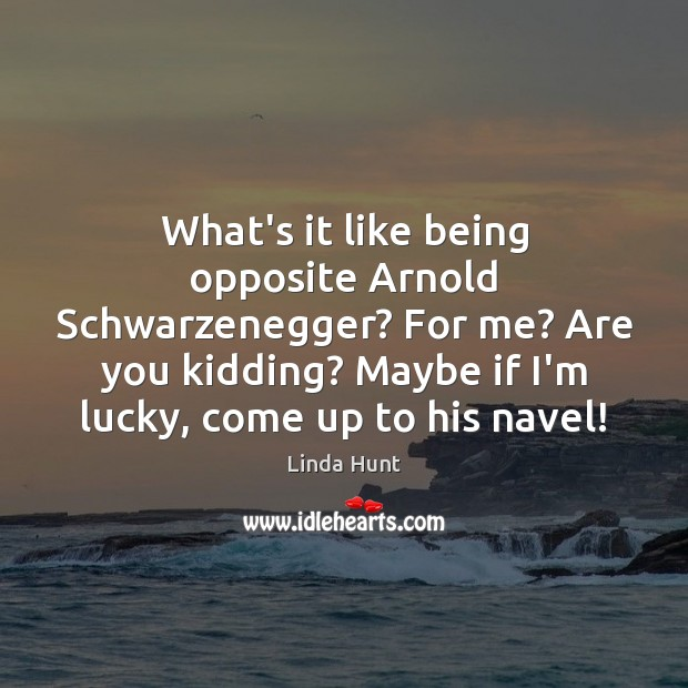 What's it like being opposite Arnold Schwarzenegger? For me? Are you kidding? Linda Hunt Picture Quote