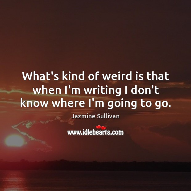 Image, What's kind of weird is that when I'm writing I don't know where I'm going to go.