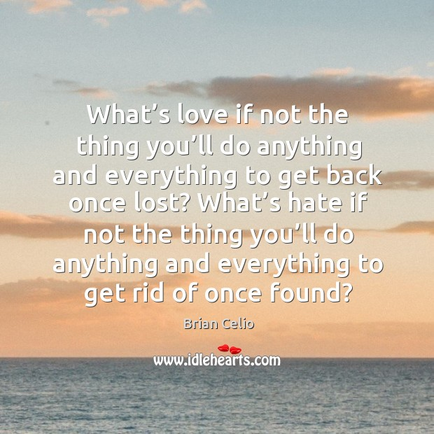 What's love if not the thing you'll do anything and everything to get back once lost? Brian Celio Picture Quote