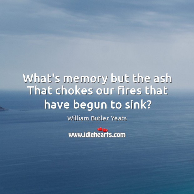 Image, What's memory but the ash That chokes our fires that have begun to sink?