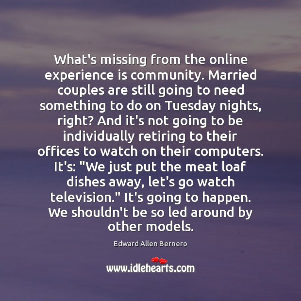What's missing from the online experience is community. Married couples are still Experience Quotes Image