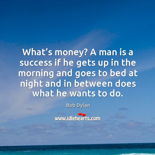 Image, What's money? a man is a success if he gets up in the morning and goes to bed at night