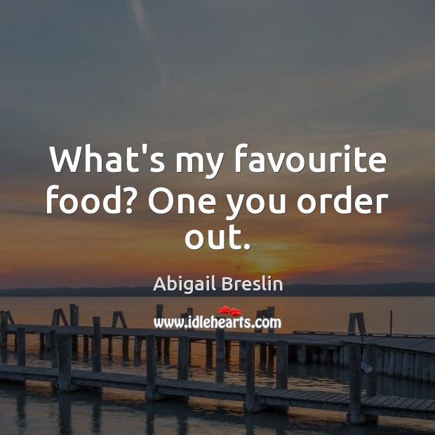 What's my favourite food? One you order out. Image
