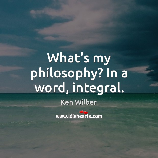 What's my philosophy? In a word, integral. Image