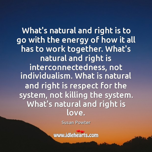 What's natural and right is to go with the energy of how Susan Powter Picture Quote