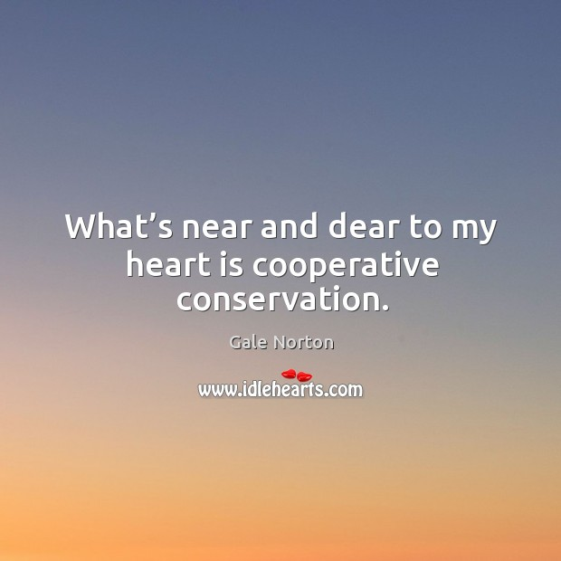 What's near and dear to my heart is cooperative conservation. Gale Norton Picture Quote