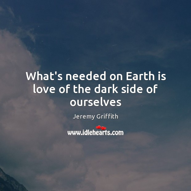 What's needed on Earth is love of the dark side of ourselves Image