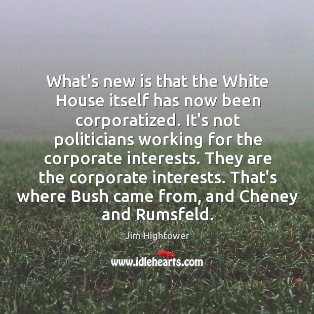 What's new is that the White House itself has now been corporatized. Jim Hightower Picture Quote
