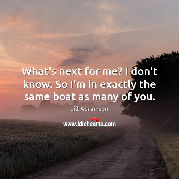 What's next for me? I don't know. So I'm in exactly the same boat as many of you. Image