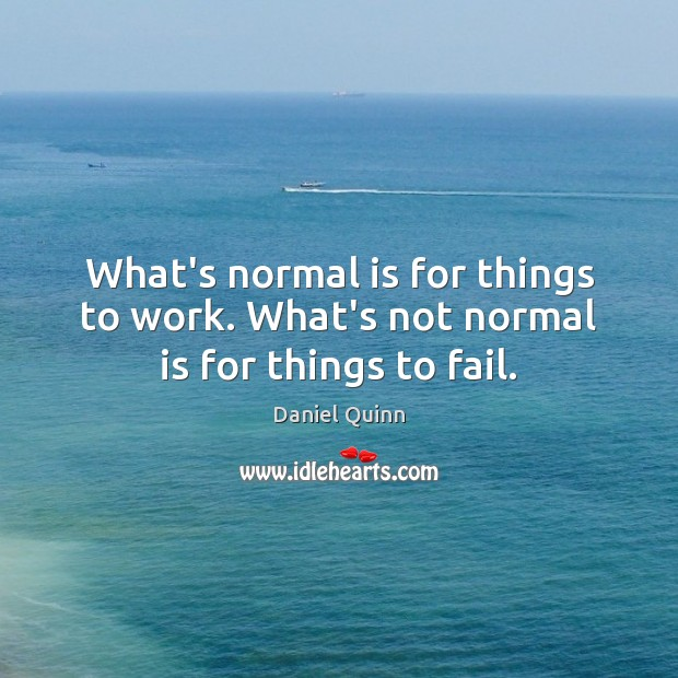 Daniel Quinn Picture Quote image saying: What's normal is for things to work. What's not normal is for things to fail.