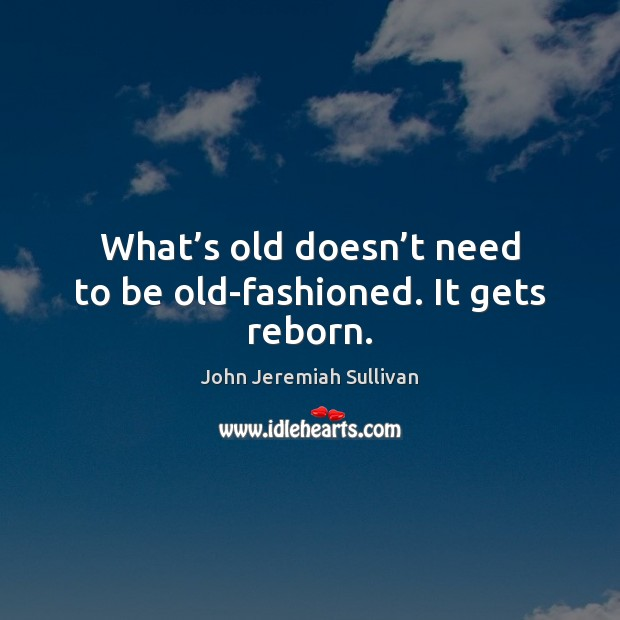 What's old doesn't need to be old-fashioned. It gets reborn. Image