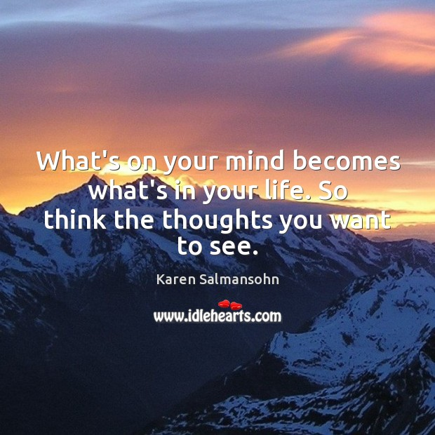 Image, What's on your mind becomes what's in your life. So think the thoughts you want to see.