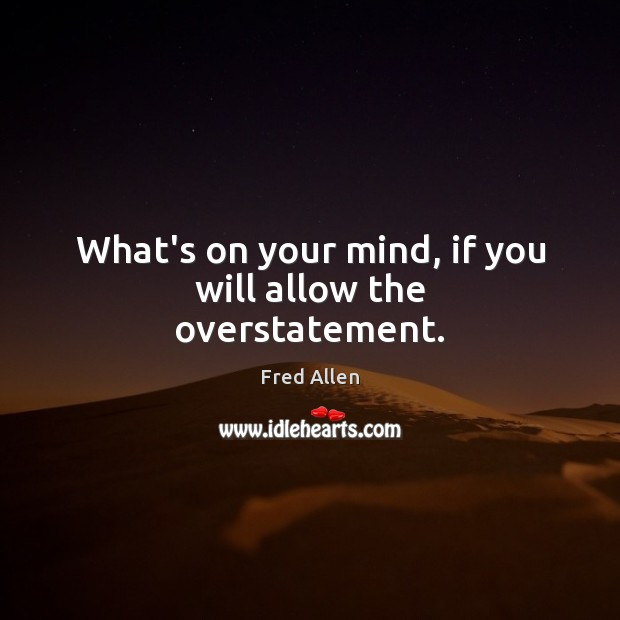 What's on your mind, if you will allow the overstatement. Fred Allen Picture Quote