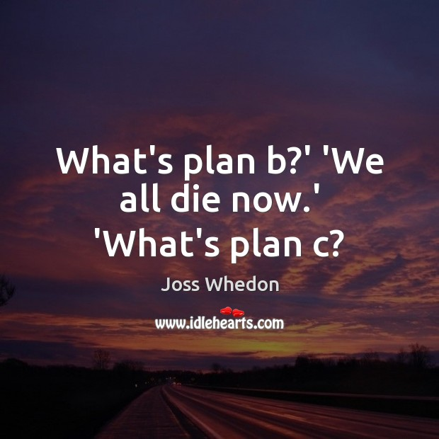 Image, What's plan b?' 'We all die now.' 'What's plan c?