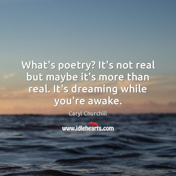 What's poetry? It's not real but maybe it's more than real. It's Caryl Churchill Picture Quote