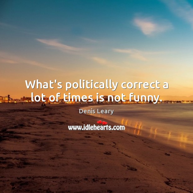 What's politically correct a lot of times is not funny. Image
