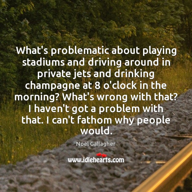 What's problematic about playing stadiums and driving around in private jets and Noel Gallagher Picture Quote