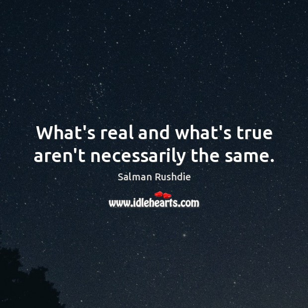 What's real and what's true aren't necessarily the same. Image