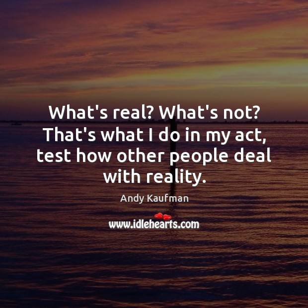 What's real? What's not? That's what I do in my act, test Reality Quotes Image