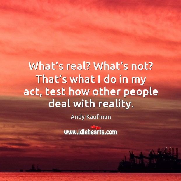 What's real? what's not? that's what I do in my act, test how other people deal with reality. Image