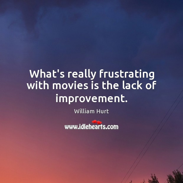 What's really frustrating with movies is the lack of improvement. William Hurt Picture Quote