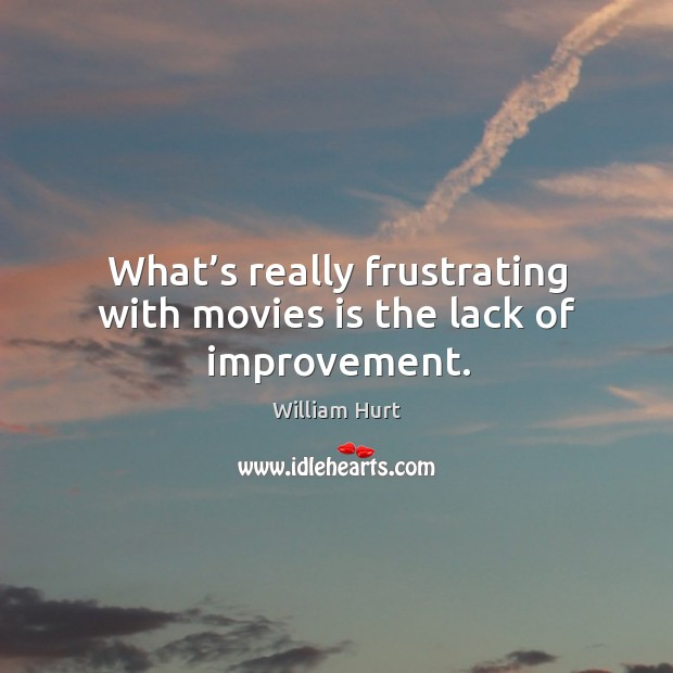 What's really frustrating with movies is the lack of improvement. Image