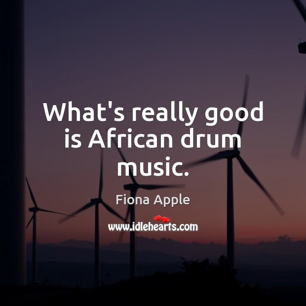 What's really good is African drum music. Fiona Apple Picture Quote