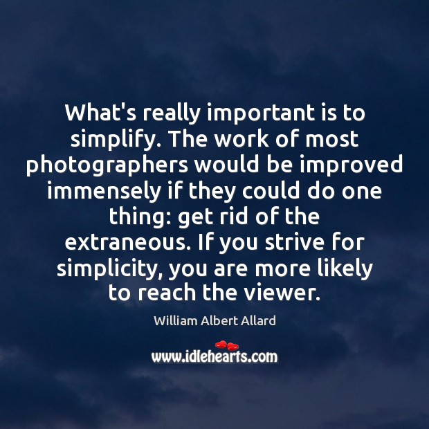 Image, What's really important is to simplify. The work of most photographers would