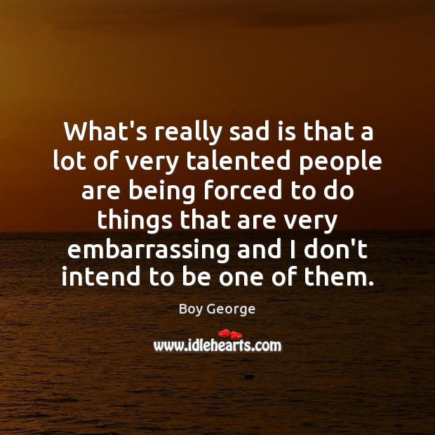 What's really sad is that a lot of very talented people are Boy George Picture Quote