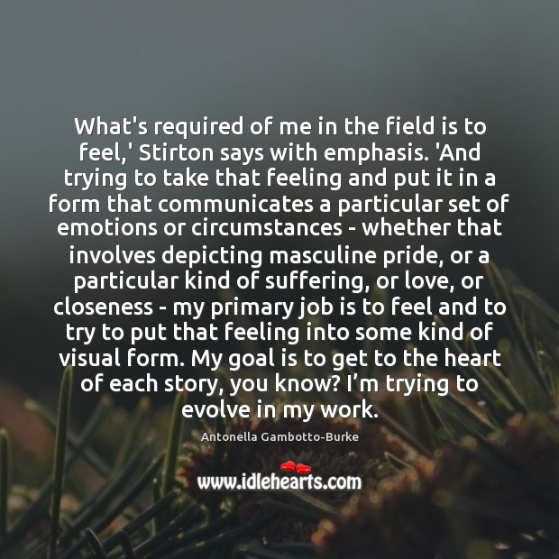 Image, What's required of me in the field is to feel,' Stirton