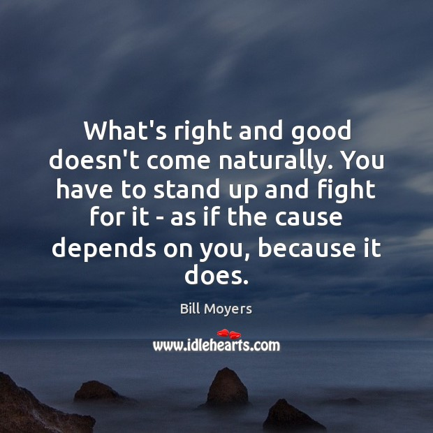 What's right and good doesn't come naturally. You have to stand up Bill Moyers Picture Quote