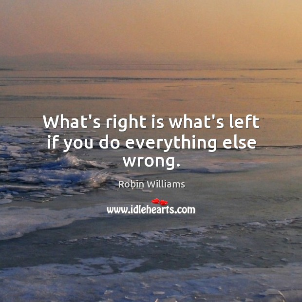 Image, What's right is what's left if you do everything else wrong.