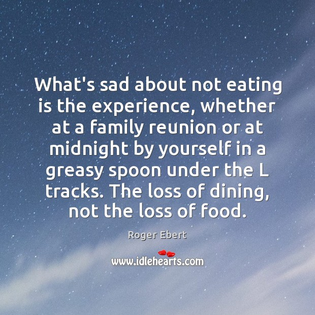 What's sad about not eating is the experience, whether at a family Roger Ebert Picture Quote