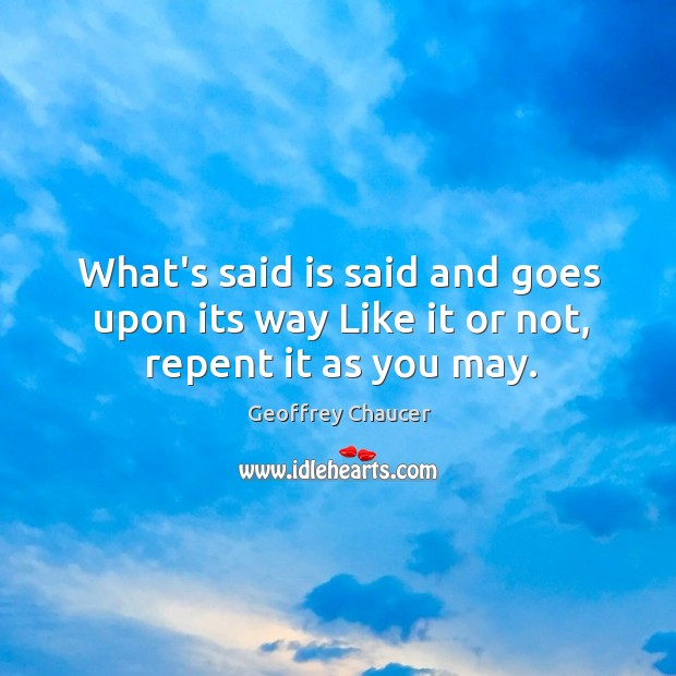 What's said is said and goes upon its way Like it or not, repent it as you may. Image