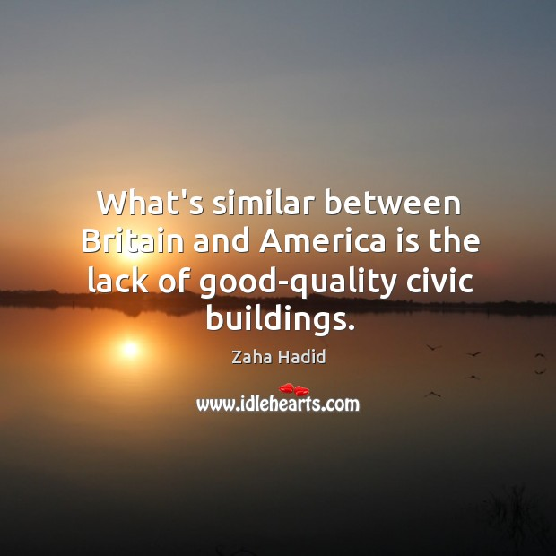 What's similar between Britain and America is the lack of good-quality civic buildings. Zaha Hadid Picture Quote