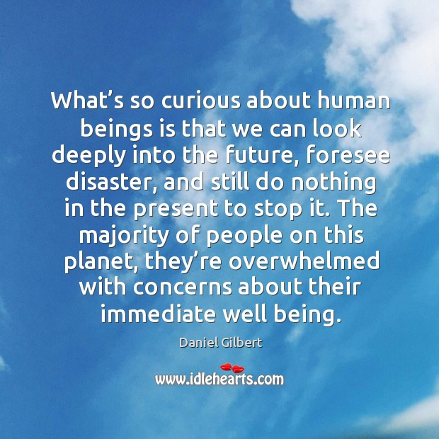 What's so curious about human beings is that we can look Daniel Gilbert Picture Quote