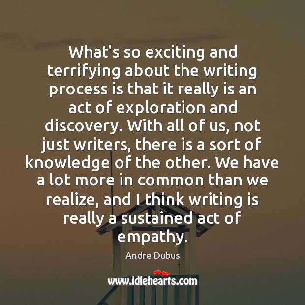 What's so exciting and terrifying about the writing process is that it Andre Dubus Picture Quote