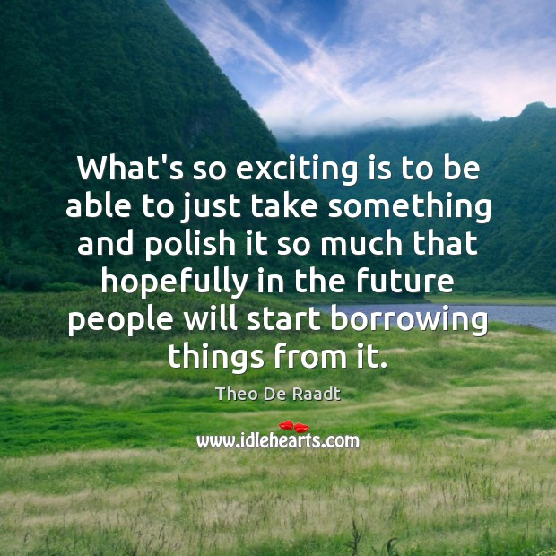 What's so exciting is to be able to just take something and Theo De Raadt Picture Quote