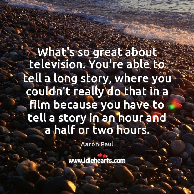 What's so great about television. You're able to tell a long story, Aaron Paul Picture Quote