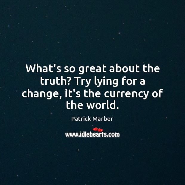 What's so great about the truth? Try lying for a change, it's the currency of the world. Image