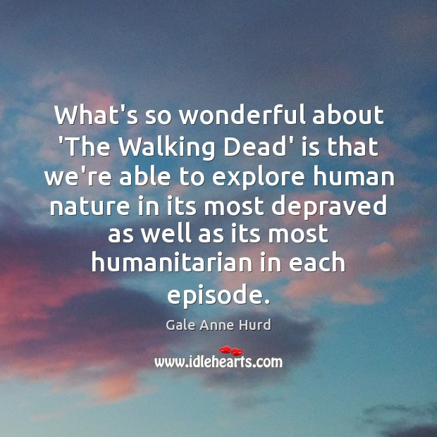 What's so wonderful about 'The Walking Dead' is that we're able to Gale Anne Hurd Picture Quote