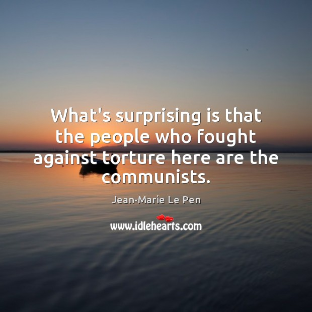 What's surprising is that the people who fought against torture here are the communists. Image
